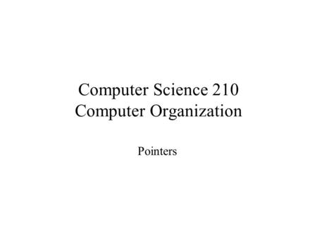 Computer Science 210 Computer Organization Pointers.