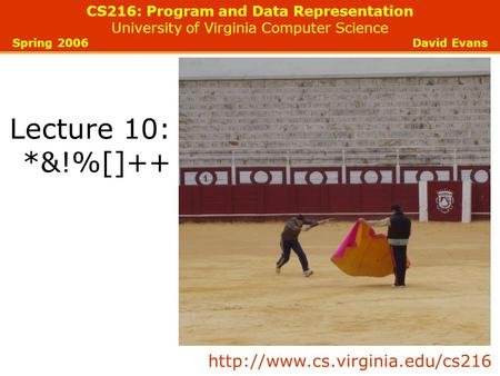 CS216: Program and Data Representation University of Virginia Computer Science Spring 2006 David Evans Lecture 10: *&!%[]++