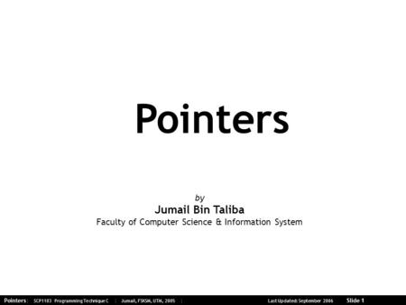 Pointers| SCP1103 Programming Technique C | Jumail, FSKSM, UTM, 2005 | Last Updated: September 2006 Slide 1 Pointers by Jumail Bin Taliba Faculty of Computer.