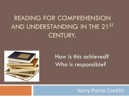 READING FOR COMPREHENSION AND UNDERSTANDING IN THE 21 ST CENTURY. Kerry Pierce Conklin How is this achieved? Who is responsible?
