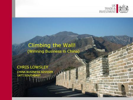 CHRIS LOWSLEY CHINA BUSINESS ADVISER UKTI SOUTHEAST Climbing the Wall! (Winning Business in China).