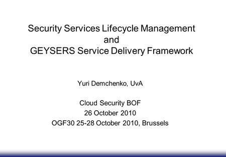 Security Services Lifecycle Management and GEYSERS Service Delivery Framework Yuri Demchenko, UvA Cloud Security BOF 26 October 2010 OGF30 25-28 October.