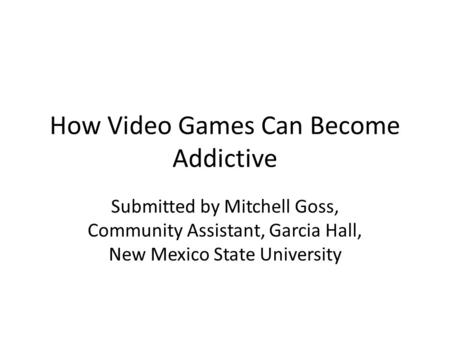 How Video Games Can Become Addictive Submitted by Mitchell Goss, Community Assistant, Garcia Hall, New Mexico State University.