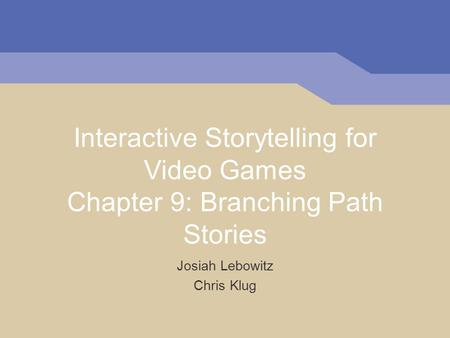 Interactive Storytelling for Video Games Chapter 9: Branching Path Stories Josiah Lebowitz Chris Klug.