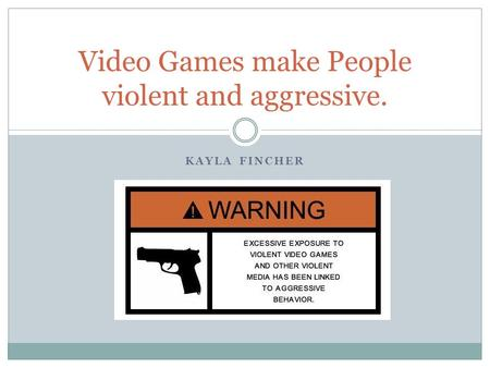 KAYLA FINCHER Video Games make People violent and aggressive.