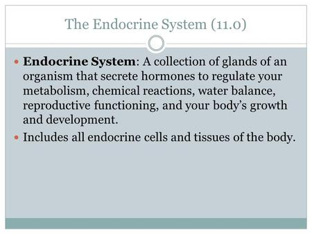 The Endocrine System (11.0) Endocrine System: A collection of glands of an organism that secrete hormones to regulate your metabolism, chemical reactions,