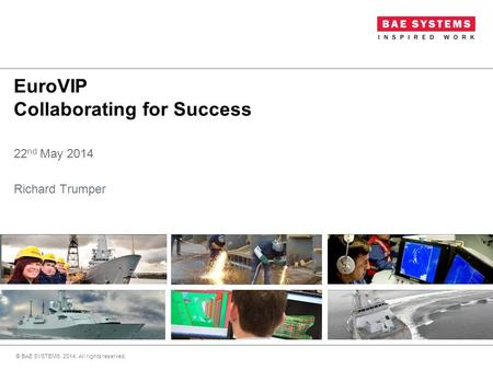 EuroVIP Collaborating for Success 22 nd May 2014 Richard Trumper © BAE SYSTEMS 2014. All rights reserved.