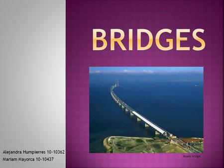 Alejandra Humpierres 10-10362 Mariam Mayorca 10-10437 Beam bridge.