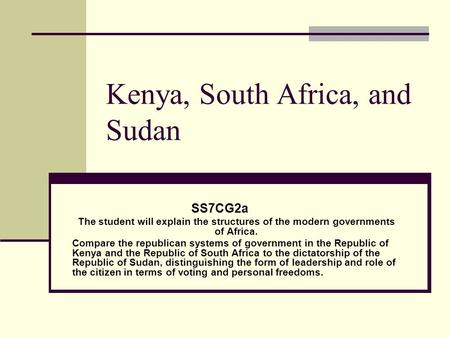 Kenya, South Africa, and Sudan SS7CG2a The student will explain the structures of the modern governments of Africa. Compare the republican systems of government.