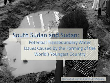 South Sudan and Sudan: Potential Transboundary Water Issues Caused by the Forming of the World's Youngest Country Johnny Sullivan and Dave Christiansen.