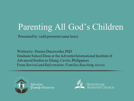 Parenting All God's Children Presented by: (add presenter name here) Written by: Denise Dunzweiler, PhD Graduate School Dean at the Adventist International.
