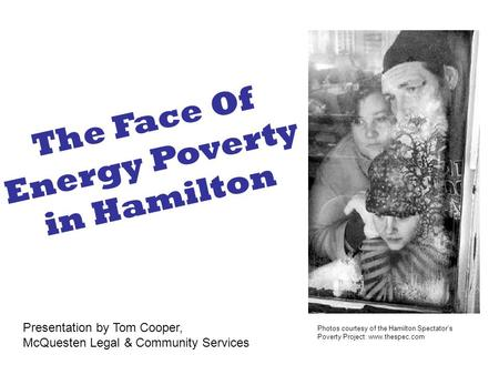 Photos courtesy of the Hamilton Spectator's Poverty Project: www.thespec.com The Face Of Energy Poverty in Hamilton Presentation by Tom Cooper, McQuesten.