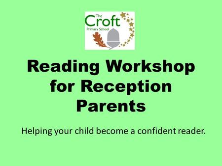 Reading Workshop for Reception Parents Helping your child become a confident reader.