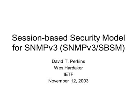 Session-based Security Model for SNMPv3 (SNMPv3/SBSM) David T. Perkins Wes Hardaker IETF November 12, 2003.