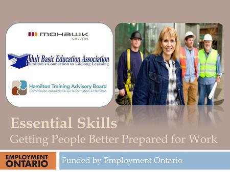 Funded by Employment Ontario Essential Skills Getting People Better Prepared for Work.