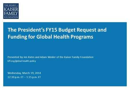 The President's FY15 Budget Request and Funding for Global Health Programs Wednesday, March 19, 2014 12:30 p.m. ET – 1:15 p.m. ET Presented by Jen Kates.