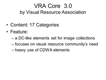 VRA Core 3.0 by Visual Resource Association Content: 17 Categories Feature: –a DC-like elements set for image collections –focuses on visual resource community's.