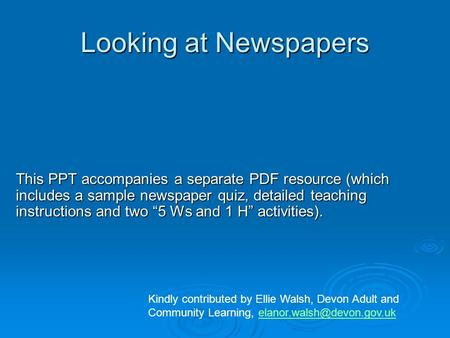 "Looking at Newspapers This PPT accompanies a separate PDF resource (which includes a sample newspaper quiz, detailed teaching instructions and two ""5 Ws."