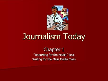 "Journalism Today Chapter 1 ""Reporting for the Media"" Text Writing for the Mass Media Class."