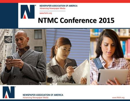 Newspaper Media in 2014 NTMC Conference 2015. Today's Discussion  NAA U PDATE  H OW A MERICA S HOPS AND S PENDS 2014  R ESEARCH I NITIATIVES : 2015.