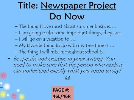 Title: Newspaper Project Do Now PAGE #: 46L/46R – The thing I love most about summer break is…. – I am going to do some important things, they are: – I.
