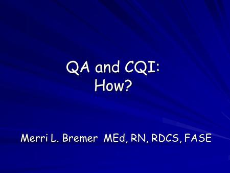 QA and CQI: How? Merri L. Bremer MEd, RN, RDCS, FASE.