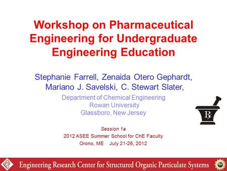 Workshop on Pharmaceutical Engineering for Undergraduate Engineering Education Stephanie Farrell, Zenaida Otero Gephardt, Mariano J. Savelski, C. Stewart.
