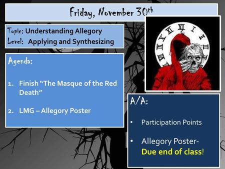 "Friday, November 30 th Topic: Understanding Allegory Level: Applying and Synthesizing Agenda: 1.Finish ""The Masque of the Red Death"" 2.LMG – Allegory Poster."