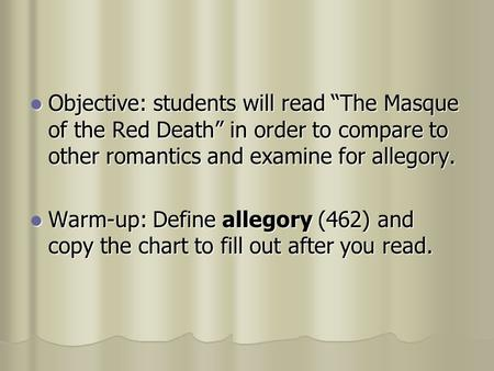 "Objective: students will read ""The Masque of the Red Death"" in order to compare to other romantics and examine for allegory. Objective: students will."
