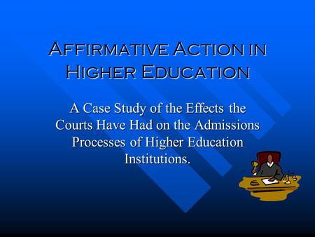 Affirmative Action in Higher Education A Case Study of the Effects the Courts Have Had on the Admissions Processes of Higher Education Institutions.