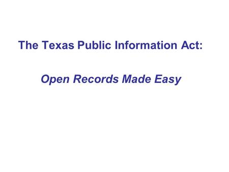 The Texas Public Information Act: Open Records Made Easy.