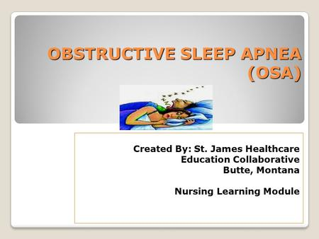 <strong>OBSTRUCTIVE</strong> <strong>SLEEP</strong> <strong>APNEA</strong> (OSA) Created By: St. James Healthcare Education Collaborative Butte, Montana Nursing Learning Module.