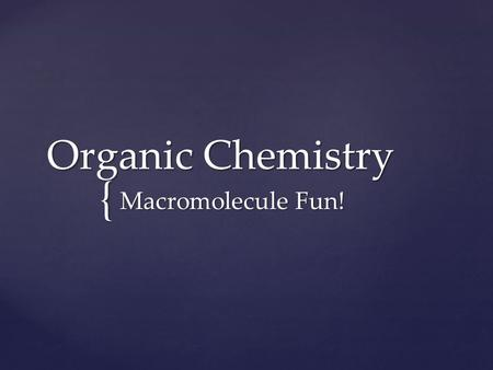 { Organic Chemistry Macromolecule Fun!.  Study of Carbon  All compounds with bonds between Carbon atoms  Example of an organic compound: Carbohydrate.