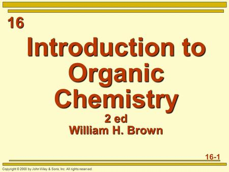 16 16-1 Copyright © 2000 by John Wiley & Sons, Inc. All rights reserved. Introduction to Organic Chemistry 2 ed William H. Brown.