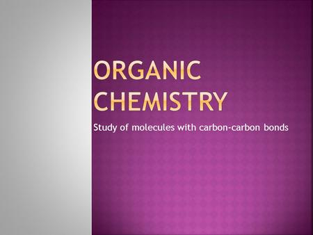 Study of molecules with carbon-carbon bonds.  Carbon is the element present in all living things.  All compounds are classified as organic or inorganic.