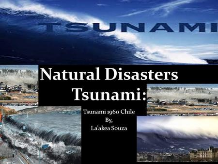 Natural Disasters Tsunami: Tsunami 1960 Chile By, La'akea Souza.