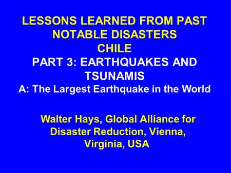 LESSONS LEARNED FROM PAST NOTABLE DISASTERS CHILE PART 3: EARTHQUAKES AND TSUNAMIS A: The Largest Earthquake in the World Walter Hays, Global Alliance.