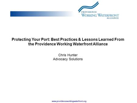 Www.providenceworkingwaterfront.org Protecting Your Port: Best Practices & Lessons Learned From the Providence Working Waterfront Alliance Chris Hunter.