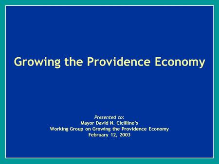 Growing the Providence Economy Presented to: Mayor David N. Cicilline's Working Group on Growing the Providence Economy February 12, 2003.