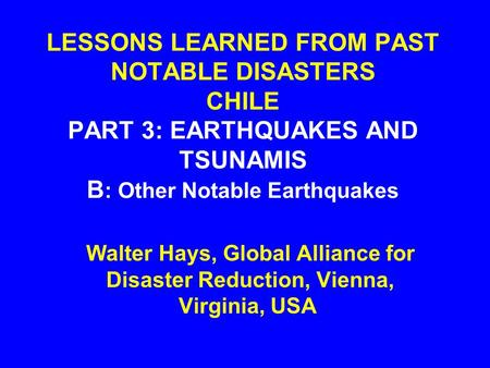LESSONS LEARNED FROM PAST NOTABLE DISASTERS CHILE PART 3: EARTHQUAKES AND TSUNAMIS B : Other Notable Earthquakes Walter Hays, Global Alliance for Disaster.