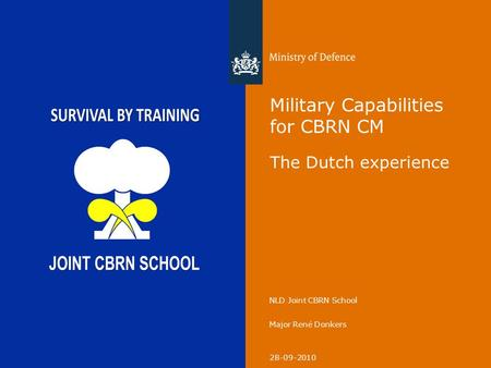 28-09-2010 NLD Joint CBRN School Major René Donkers Military Capabilities for CBRN CM The Dutch experience.