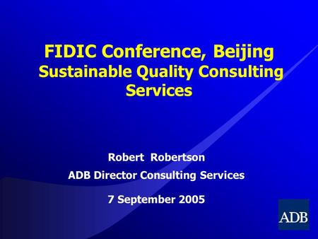 FIDIC Conference, Beijing Sustainable Quality Consulting Services Robert Robertson ADB Director Consulting Services 7 September 2005.