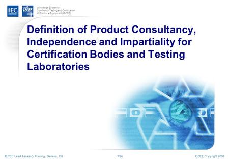 Worldwide System for Conformity Testing and Certification of Electrical Equipment (IECEE) IECEE Copyright 2008 Definition of Product Consultancy, Independence.