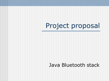 Project proposal Java Bluetooth stack. What is a Bluetooth stack? In short, to get any functionality out of a Bluetooth device, one needs to implement.