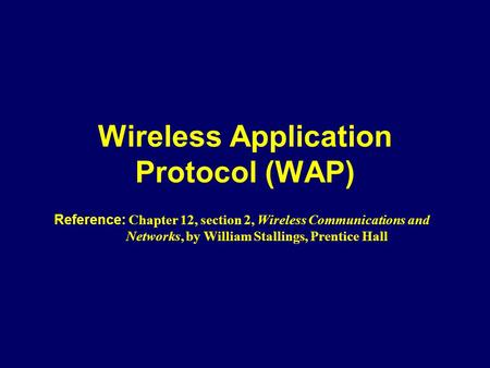 Wireless Application Protocol (WAP) Reference: Chapter 12, section 2, Wireless Communications and Networks, by William Stallings, Prentice Hall.