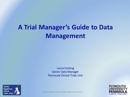 Laura Cocking Senior Data Manager Peninsula Clinical Trials Unit A Trial Manager's Guide to Data Management Exeter Clinical Trials Support Network Event.