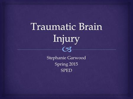 "Stephanie Garwood Spring 2015 SPED.   According to IDEA:  ""Traumatic brain injury means an acquired injury to the brain caused by an external physical."