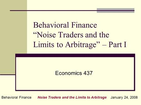 "Behavioral Finance Noise Traders and the Limits to Arbitrage January 24, 2008 Behavioral Finance ""Noise Traders and the Limits to Arbitrage"" – Part I Economics."