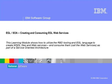® IBM Software Group © 2006 IBM Corporation EGL / SOA – Creating and Consuming EGL Web Services This Learning Module shows how to utilize the RBD tooling.