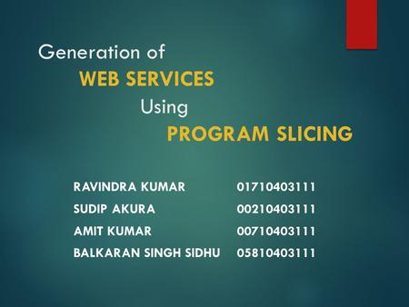 Generation of WEB SERVICES Using PROGRAM SLICING RAVINDRA KUMAR01710403111 SUDIP AKURA00210403111 AMIT KUMAR00710403111 BALKARAN SINGH SIDHU05810403111.